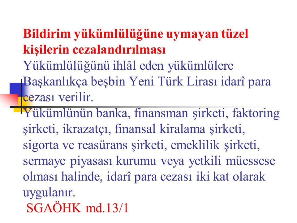 Bildirim yükümlülüğüne uymayan tüzel kişilerin cezalandırılması Yükümlülüğünü ihlâl eden yükümlülere Başkanlıkça beşbin Yeni Türk Lirası idarî para cezası verilir.