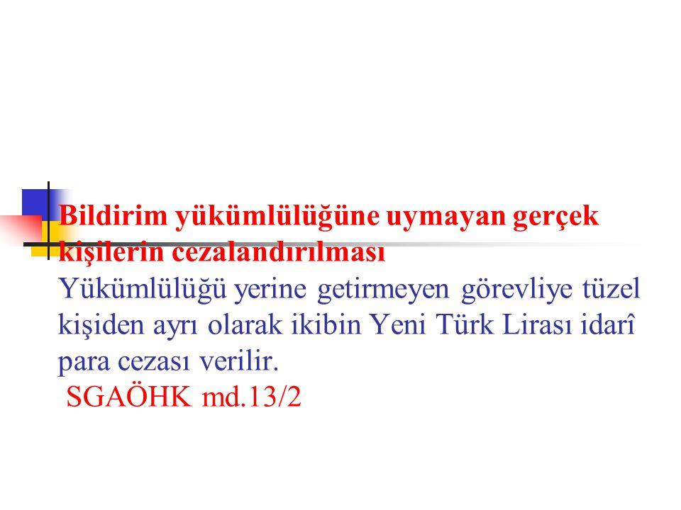 Bildirim yükümlülüğüne uymayan gerçek kişilerin cezalandırılması Yükümlülüğü yerine getirmeyen görevliye tüzel kişiden ayrı olarak ikibin Yeni Türk Lirası idarî para cezası verilir.