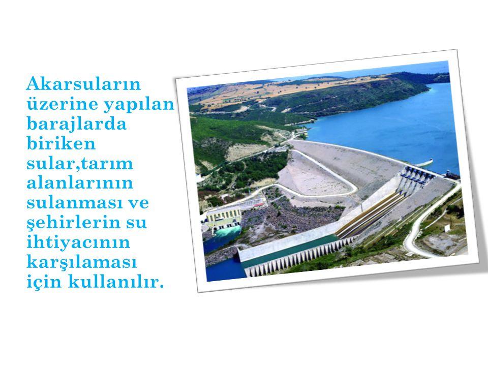 Akarsuların üzerine yapılan barajlarda biriken sular,tarım alanlarının sulanması ve şehirlerin su ihtiyacının karşılaması için kullanılır.