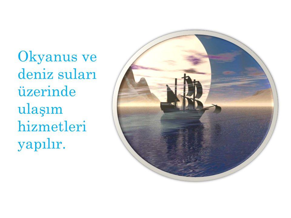 Okyanus ve deniz suları üzerinde ulaşım hizmetleri yapılır.