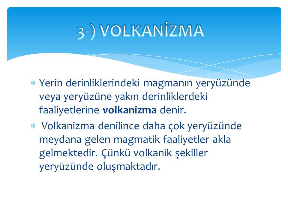 3-) VOLKANİZMA Yerin derinliklerindeki magmanın yeryüzünde veya yeryüzüne yakın derinliklerdeki faaliyetlerine volkanizma denir.