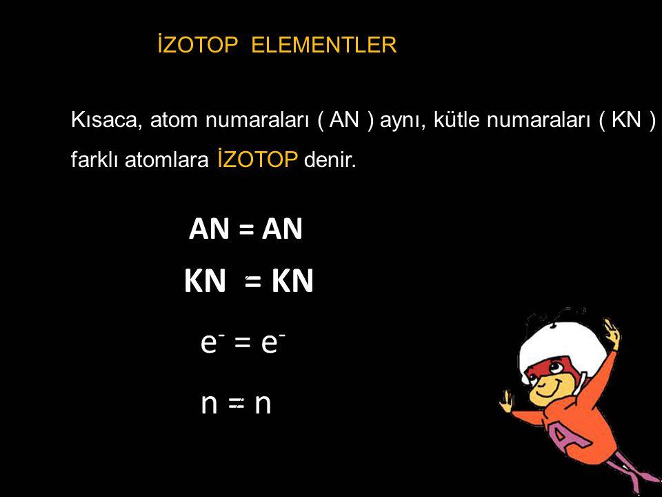 KN = KN e- = e- n = n AN = AN İZOTOP ELEMENTLER