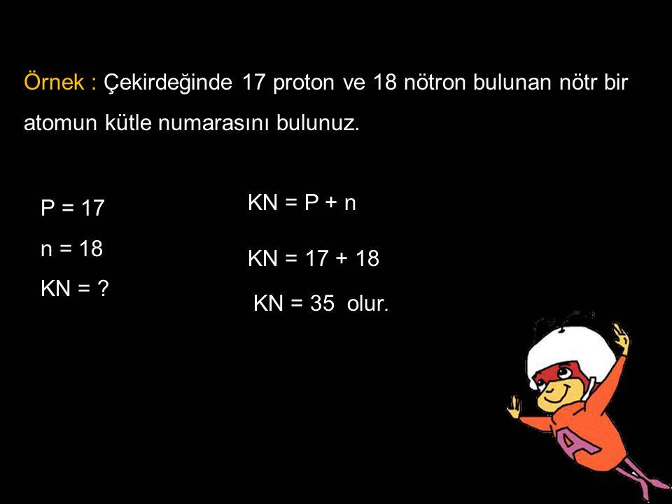 Örnek : Çekirdeğinde 17 proton ve 18 nötron bulunan nötr bir atomun kütle numarasını bulunuz.