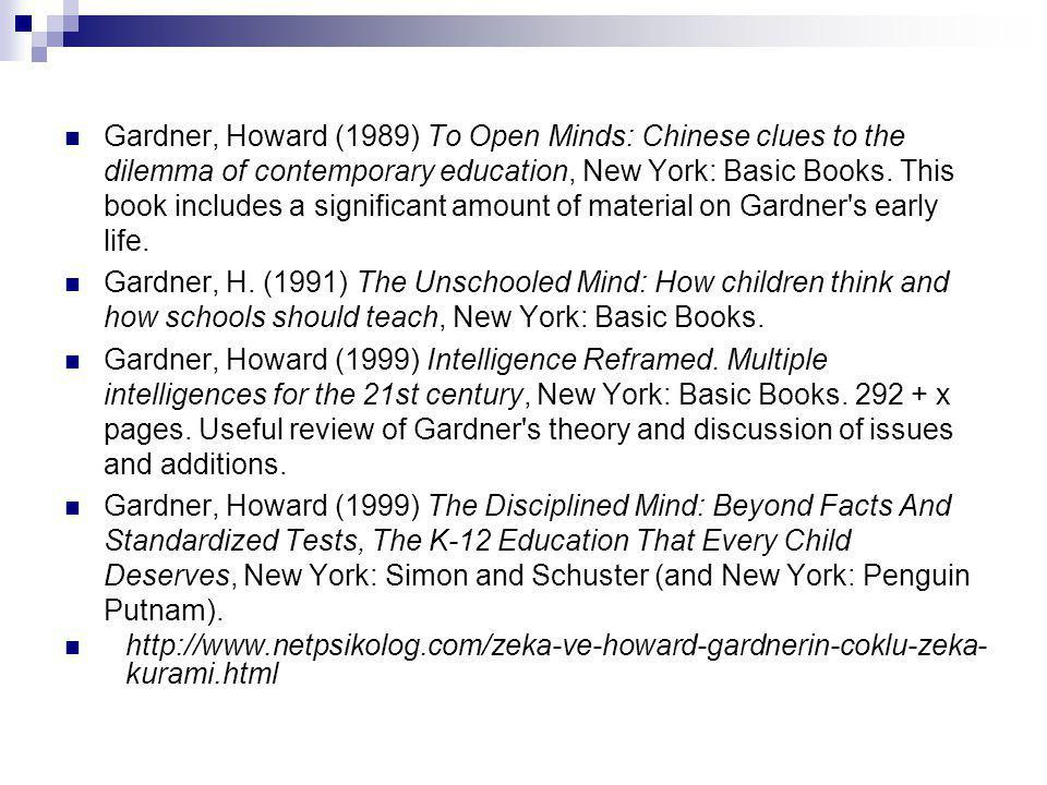 Gardner, Howard (1989) To Open Minds: Chinese clues to the dilemma of contemporary education, New York: Basic Books. This book includes a significant amount of material on Gardner s early life.