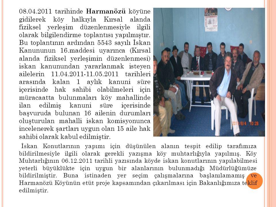 08.04.2011 tarihinde Harmanözü köyüne gidilerek köy halkıyla Kırsal alanda fiziksel yerleşim düzenlenmesiyle ilgili olarak bilgilendirme toplantısı yapılmıştır. Bu toplantının ardından 5543 sayılı İskan Kanununun 16.maddesi uyarınca (Kırsal alanda fiziksel yerleşimin düzenlenmesi) iskan kanunundan yararlanmak isteyen ailelerin 11.04.2011-11.05.2011 tarihleri arasında kalan 1 aylık kanuni süre içerisinde hak sahibi olabilmeleri için müracaatta bulunmaları köy mahallinde ilan edilmiş kanuni süre içerisinde başvuruda bulunan 16 ailenin durumları oluşturulan mahalli iskan komisyonunca incelenerek şartları uygun olan 15 aile hak sahibi olarak kabul edilmiştir.