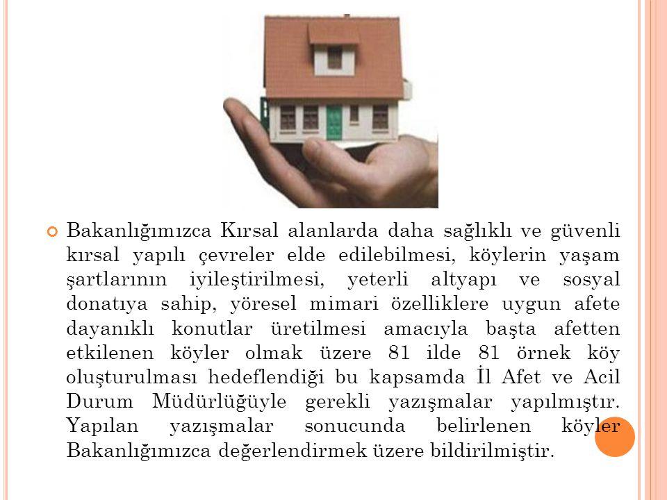 Bakanlığımızca Kırsal alanlarda daha sağlıklı ve güvenli kırsal yapılı çevreler elde edilebilmesi, köylerin yaşam şartlarının iyileştirilmesi, yeterli altyapı ve sosyal donatıya sahip, yöresel mimari özelliklere uygun afete dayanıklı konutlar üretilmesi amacıyla başta afetten etkilenen köyler olmak üzere 81 ilde 81 örnek köy oluşturulması hedeflendiği bu kapsamda İl Afet ve Acil Durum Müdürlüğüyle gerekli yazışmalar yapılmıştır.