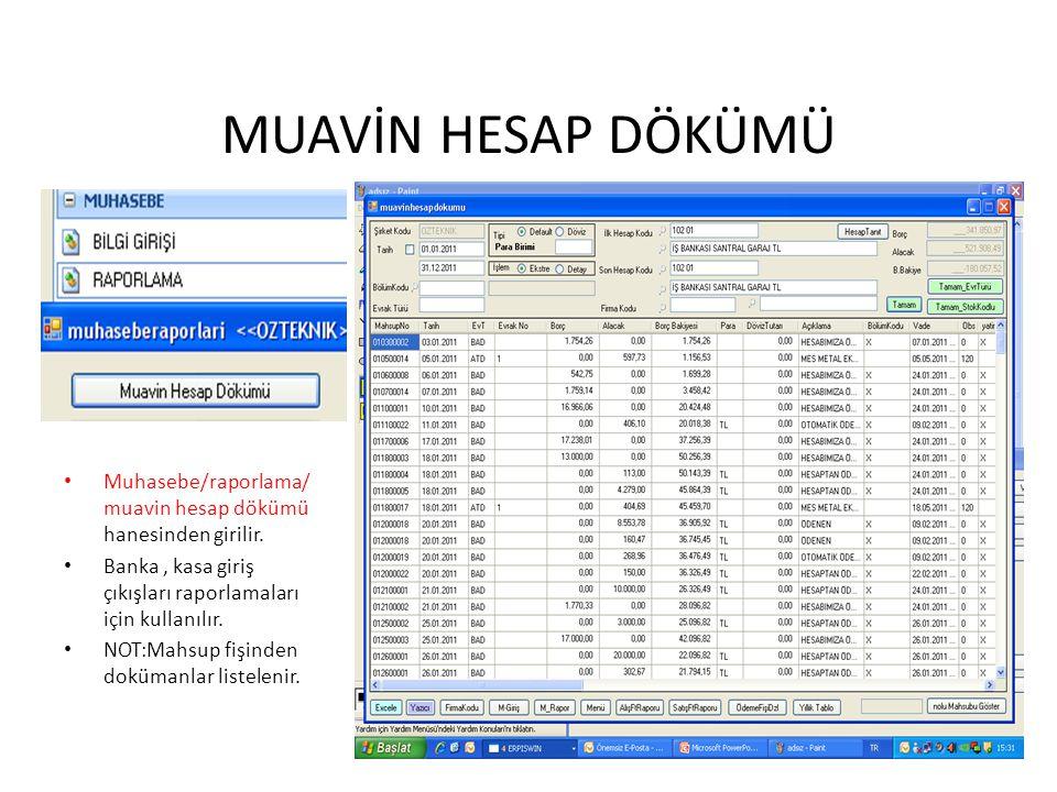 MUAVİN HESAP DÖKÜMÜ Muhasebe/raporlama/muavin hesap dökümü hanesinden girilir. Banka , kasa giriş çıkışları raporlamaları için kullanılır.