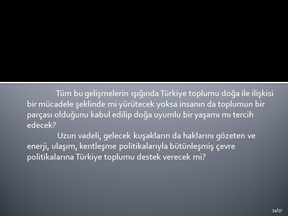 Tüm bu gelişmelerin ışığında Türkiye toplumu doğa ile ilişkisi bir mücadele şeklinde mi yürütecek yoksa insanın da toplumun bir parçası olduğunu kabul edilip doğa uyumlu bir yaşamı mı tercih edecek