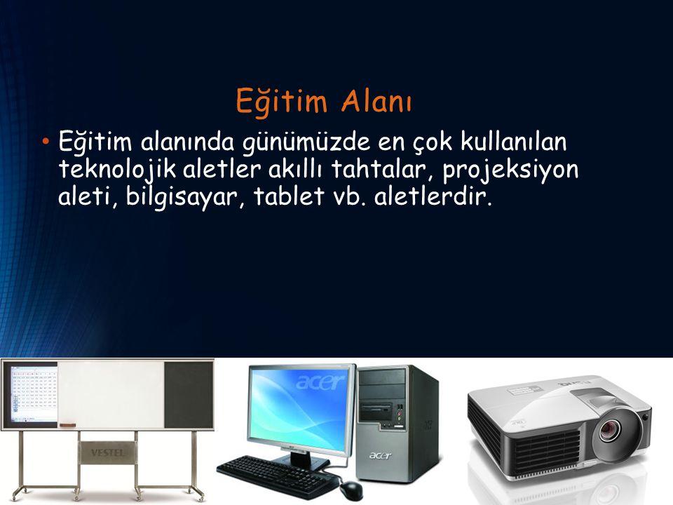 Eğitim Alanı Eğitim alanında günümüzde en çok kullanılan teknolojik aletler akıllı tahtalar, projeksiyon aleti, bilgisayar, tablet vb.