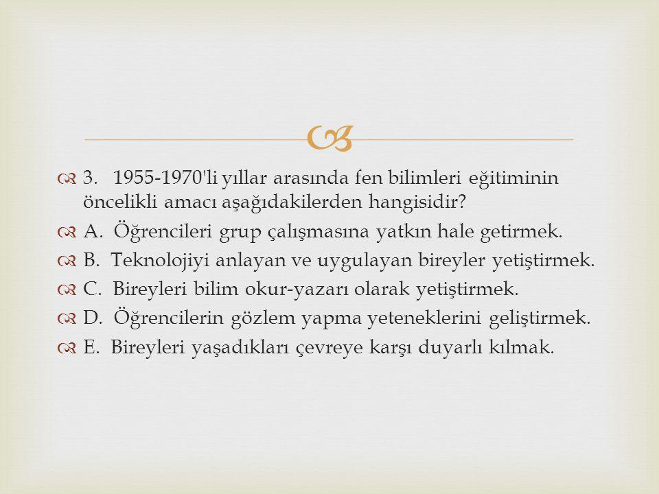 3. 1955-1970 li yıllar arasında fen bilimleri eğitiminin öncelikli amacı aşağıdakilerden hangisidir