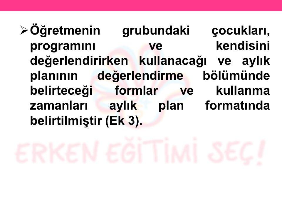 Öğretmenin grubundaki çocukları, programını ve kendisini değerlendirirken kullanacağı ve aylık planının değerlendirme bölümünde belirteceği formlar ve kullanma zamanları aylık plan formatında belirtilmiştir (Ek 3).