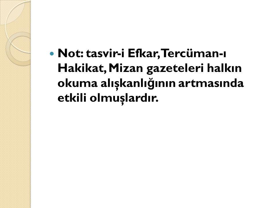 Not: tasvir-i Efkar, Tercüman-ı Hakikat, Mizan gazeteleri halkın okuma alışkanlığının artmasında etkili olmuşlardır.