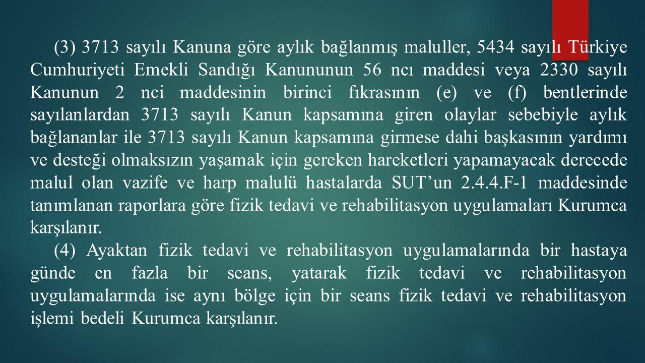(3) 3713 sayılı Kanuna göre aylık bağlanmış maluller, 5434 sayılı Türkiye Cumhuriyeti Emekli Sandığı Kanununun 56 ncı maddesi veya 2330 sayılı Kanunun 2 nci maddesinin birinci fıkrasının (e) ve (f) bentlerinde sayılanlardan 3713 sayılı Kanun kapsamına giren olaylar sebebiyle aylık bağlananlar ile 3713 sayılı Kanun kapsamına girmese dahi başkasının yardımı ve desteği olmaksızın yaşamak için gereken hareketleri yapamayacak derecede malul olan vazife ve harp malulü hastalarda SUT'un 2.4.4.F-1 maddesinde tanımlanan raporlara göre fizik tedavi ve rehabilitasyon uygulamaları Kurumca karşılanır.