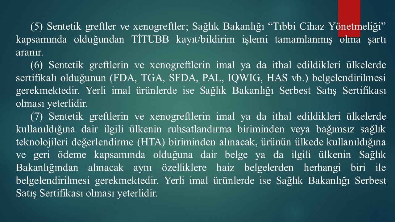 (5) Sentetik greftler ve xenogreftler; Sağlık Bakanlığı Tıbbi Cihaz Yönetmeliği kapsamında olduğundan TİTUBB kayıt/bildirim işlemi tamamlanmış olma şartı aranır.