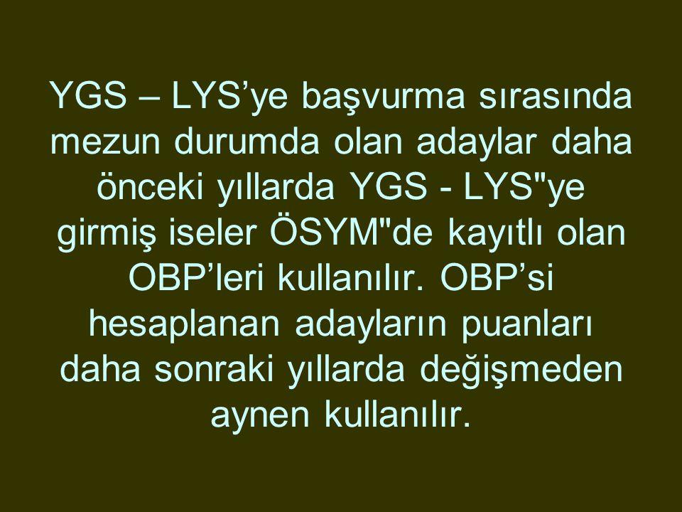 YGS – LYS'ye başvurma sırasında mezun durumda olan adaylar daha önceki yıllarda YGS - LYS ye girmiş iseler ÖSYM de kayıtlı olan OBP'leri kullanılır.