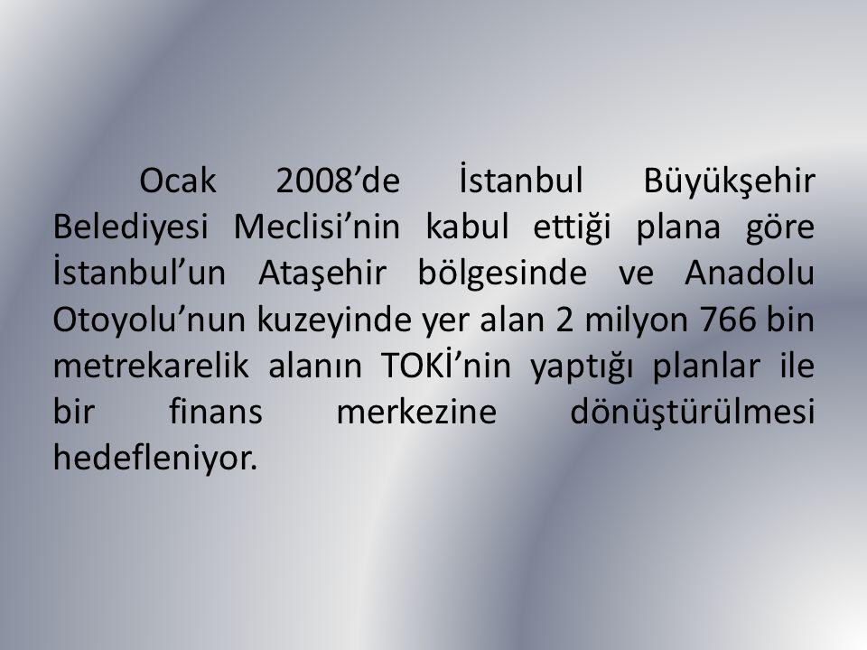 Ocak 2008'de İstanbul Büyükşehir Belediyesi Meclisi'nin kabul ettiği plana göre İstanbul'un Ataşehir bölgesinde ve Anadolu Otoyolu'nun kuzeyinde yer alan 2 milyon 766 bin metrekarelik alanın TOKİ'nin yaptığı planlar ile bir finans merkezine dönüştürülmesi hedefleniyor.