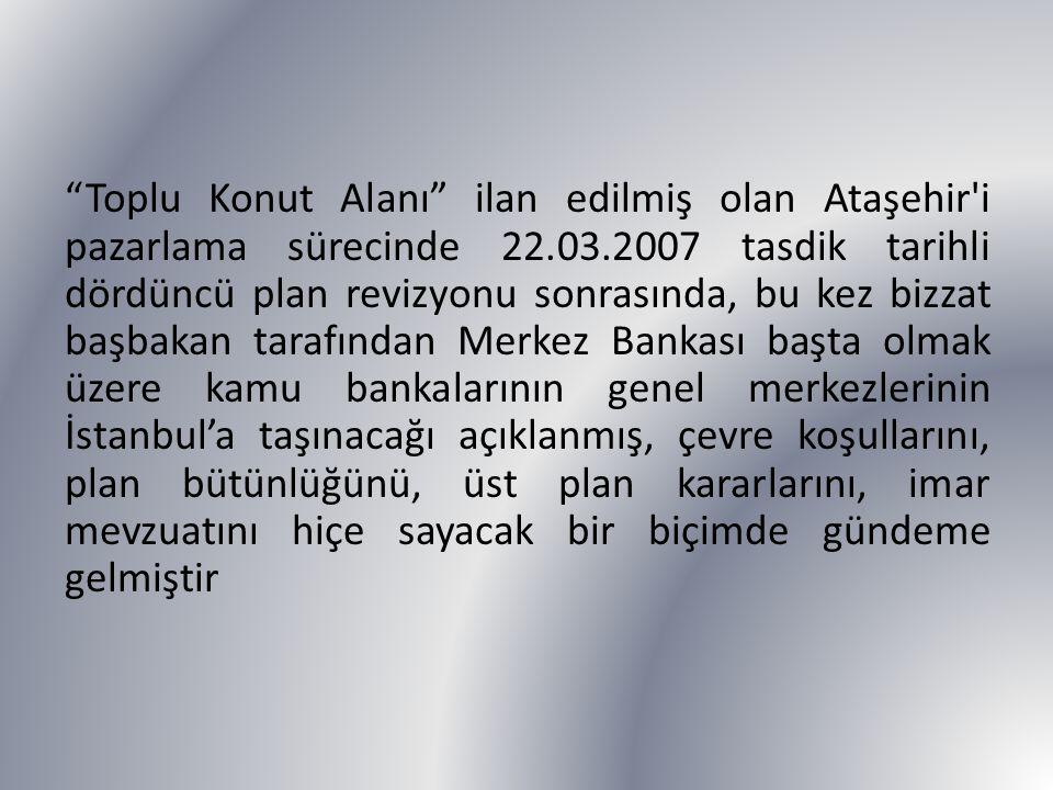 Toplu Konut Alanı ilan edilmiş olan Ataşehir i pazarlama sürecinde 22.03.2007 tasdik tarihli dördüncü plan revizyonu sonrasında, bu kez bizzat başbakan tarafından Merkez Bankası başta olmak üzere kamu bankalarının genel merkezlerinin İstanbul'a taşınacağı açıklanmış, çevre koşullarını, plan bütünlüğünü, üst plan kararlarını, imar mevzuatını hiçe sayacak bir biçimde gündeme gelmiştir