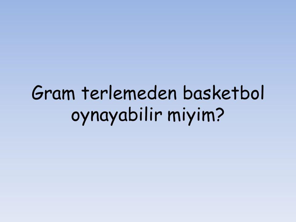 Gram terlemeden basketbol oynayabilir miyim