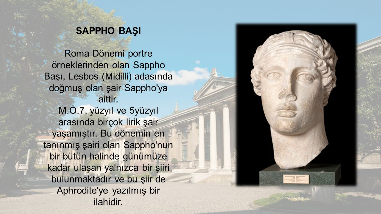 SAPPHO BAŞI Roma Dönemi portre örneklerinden olan Sappho Başı, Lesbos (Midilli) adasında doğmuş olan şair Sappho ya aittir.
