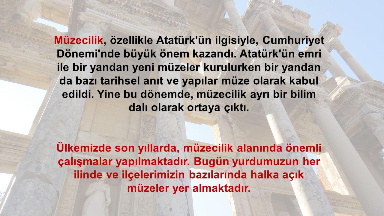 Müzecilik, özellikle Atatürk ün ilgisiyle, Cumhuriyet Dönemi nde büyük önem kazandı. Atatürk ün emri ile bir yandan yeni müzeler kurulurken bir yandan da bazı tarihsel anıt ve yapılar müze olarak kabul edildi. Yine bu dönemde, müzecilik ayrı bir bilim dalı olarak ortaya çıktı.