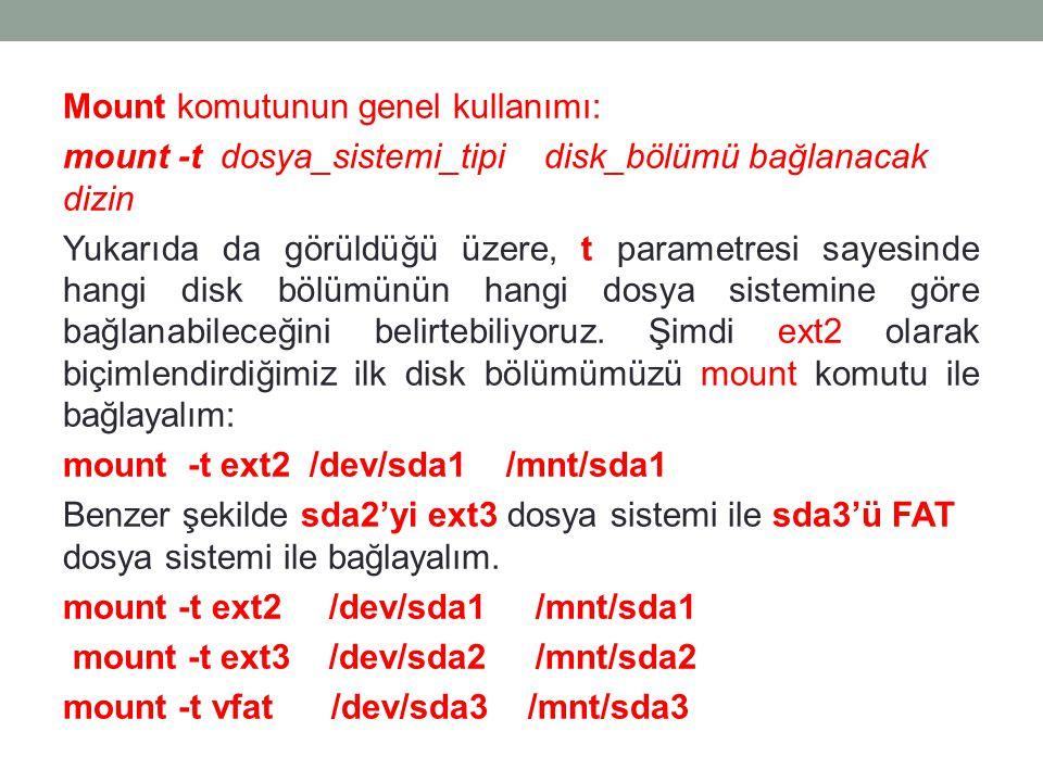 Mount komutunun genel kullanımı: mount -t dosya_sistemi_tipi disk_bölümü bağlanacak dizin Yukarıda da görüldüğü üzere, t parametresi sayesinde hangi disk bölümünün hangi dosya sistemine göre bağlanabileceğini belirtebiliyoruz.