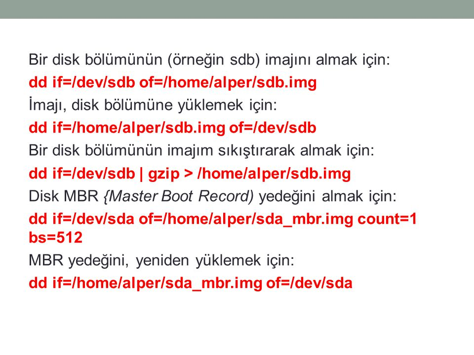 Bir disk bölümünün (örneğin sdb) imajını almak için: dd if=/dev/sdb of=/home/alper/sdb.img İmajı, disk bölümüne yüklemek için: dd if=/home/alper/sdb.img of=/dev/sdb Bir disk bölümünün imajım sıkıştırarak almak için: dd if=/dev/sdb | gzip > /home/alper/sdb.img Disk MBR {Master Boot Record) yedeğini almak için: dd if=/dev/sda of=/home/alper/sda_mbr.img count=1 bs=512 MBR yedeğini, yeniden yüklemek için: dd if=/home/alper/sda_mbr.img of=/dev/sda
