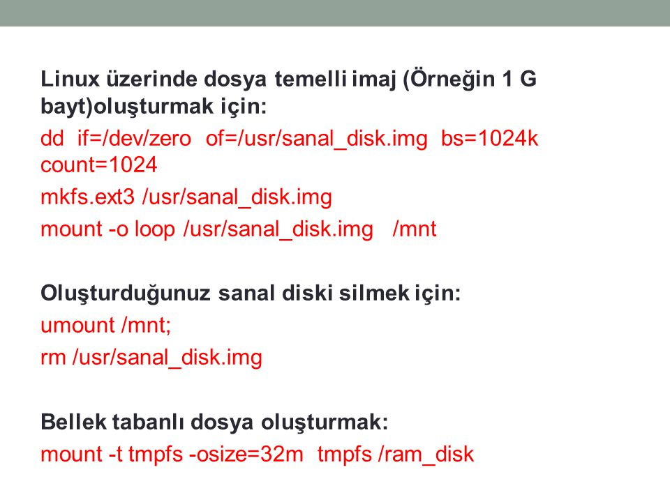Linux üzerinde dosya temelli imaj (Örneğin 1 G bayt)oluşturmak için: dd if=/dev/zero of=/usr/sanal_disk.img bs=1024k count=1024 mkfs.ext3 /usr/sanal_disk.img mount -o loop /usr/sanal_disk.img /mnt Oluşturduğunuz sanal diski silmek için: umount /mnt; rm /usr/sanal_disk.img Bellek tabanlı dosya oluşturmak: mount -t tmpfs -osize=32m tmpfs /ram_disk