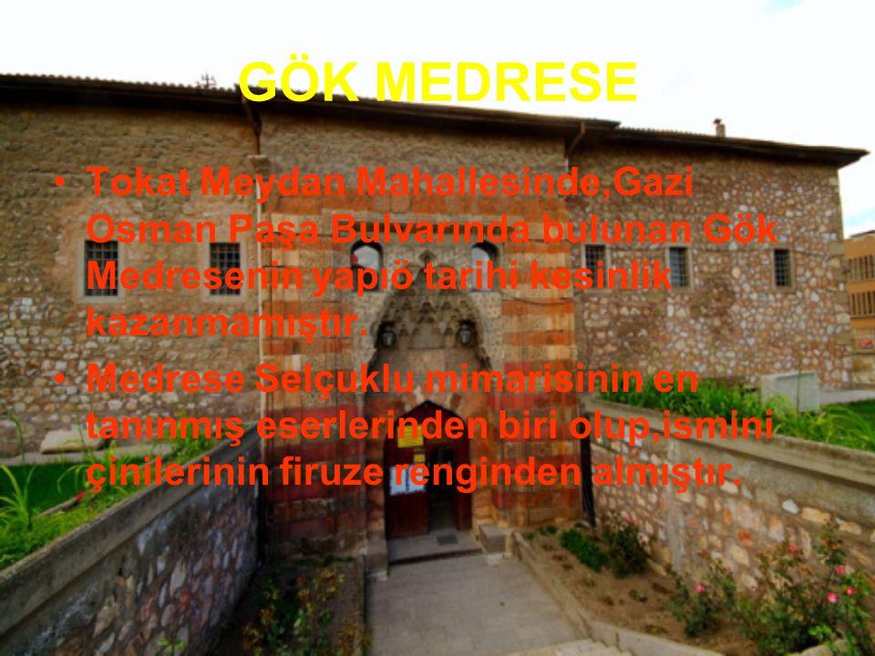 GÖK MEDRESE Tokat Meydan Mahallesinde,Gazi Osman Paşa Bulvarında bulunan Gök Medresenin yapıö tarihi kesinlik kazanmamıştır.