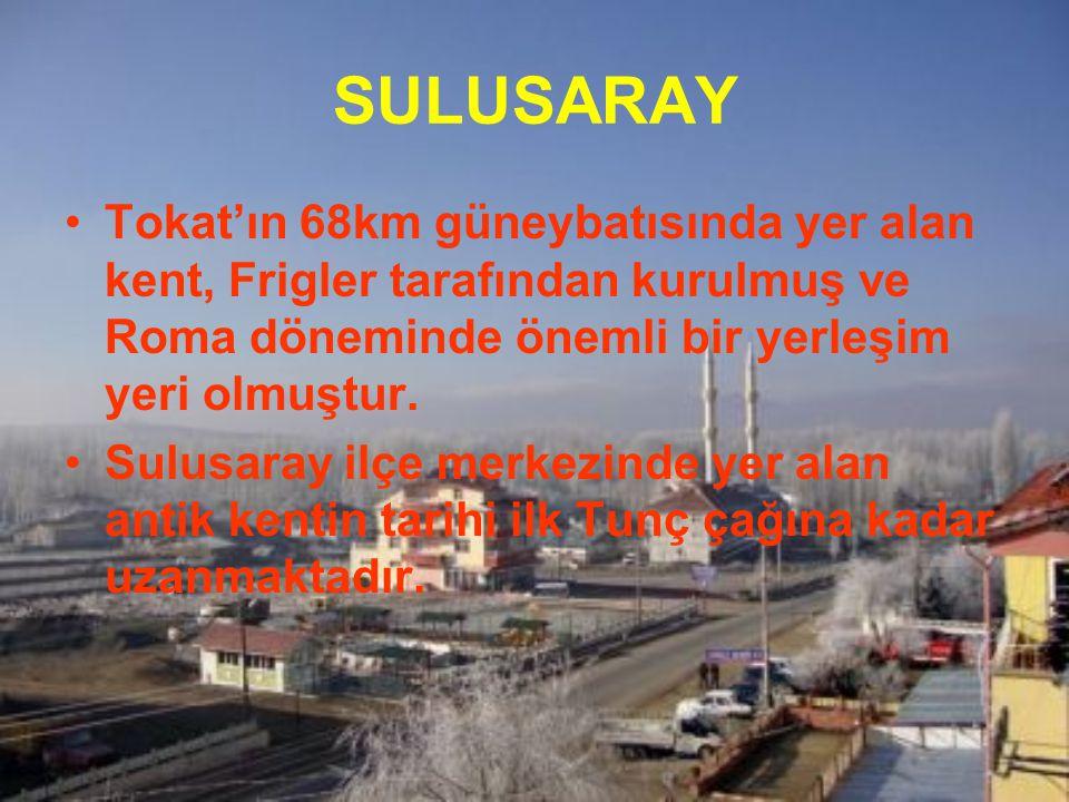 SULUSARAY Tokat'ın 68km güneybatısında yer alan kent, Frigler tarafından kurulmuş ve Roma döneminde önemli bir yerleşim yeri olmuştur.