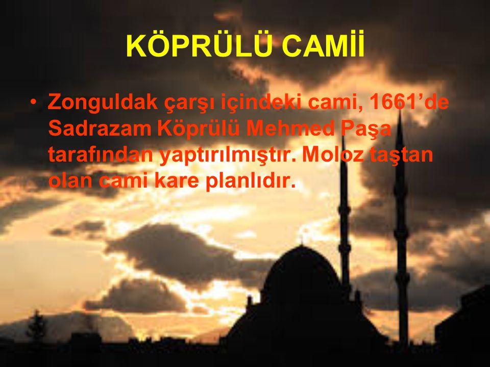 KÖPRÜLÜ CAMİİ Zonguldak çarşı içindeki cami, 1661'de Sadrazam Köprülü Mehmed Paşa tarafından yaptırılmıştır.