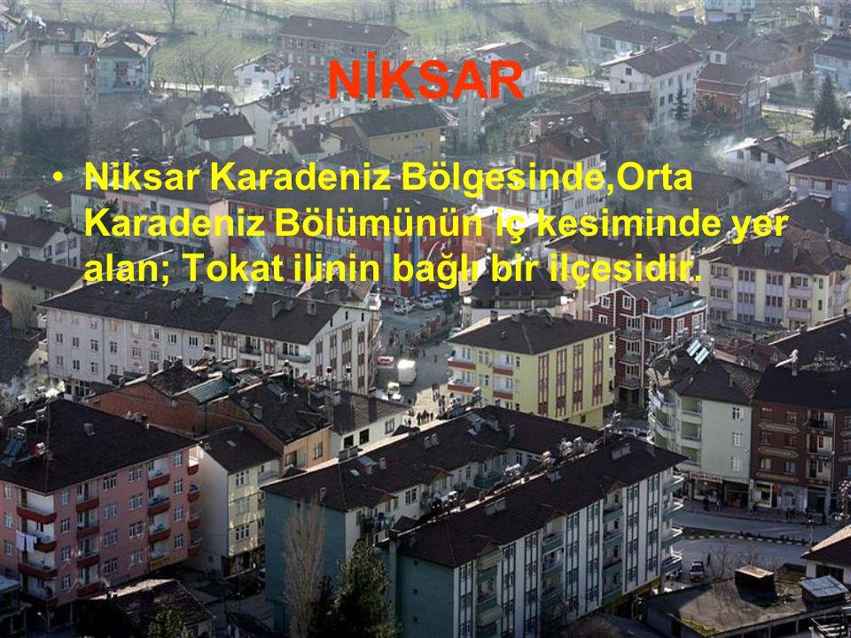 NİKSAR Niksar Karadeniz Bölgesinde,Orta Karadeniz Bölümünün iç kesiminde yer alan; Tokat ilinin bağlı bir ilçesidir.
