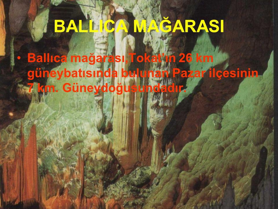 BALLICA MAĞARASI Ballıca mağarası,Tokat'ın 26 km güneybatısında bulunan Pazar ilçesinin 7 km.