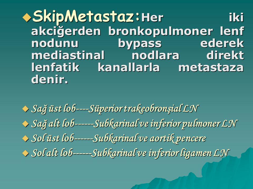 SkipMetastaz:Her iki akciğerden bronkopulmoner lenf nodunu bypass ederek mediastinal nodlara direkt lenfatik kanallarla metastaza denir.