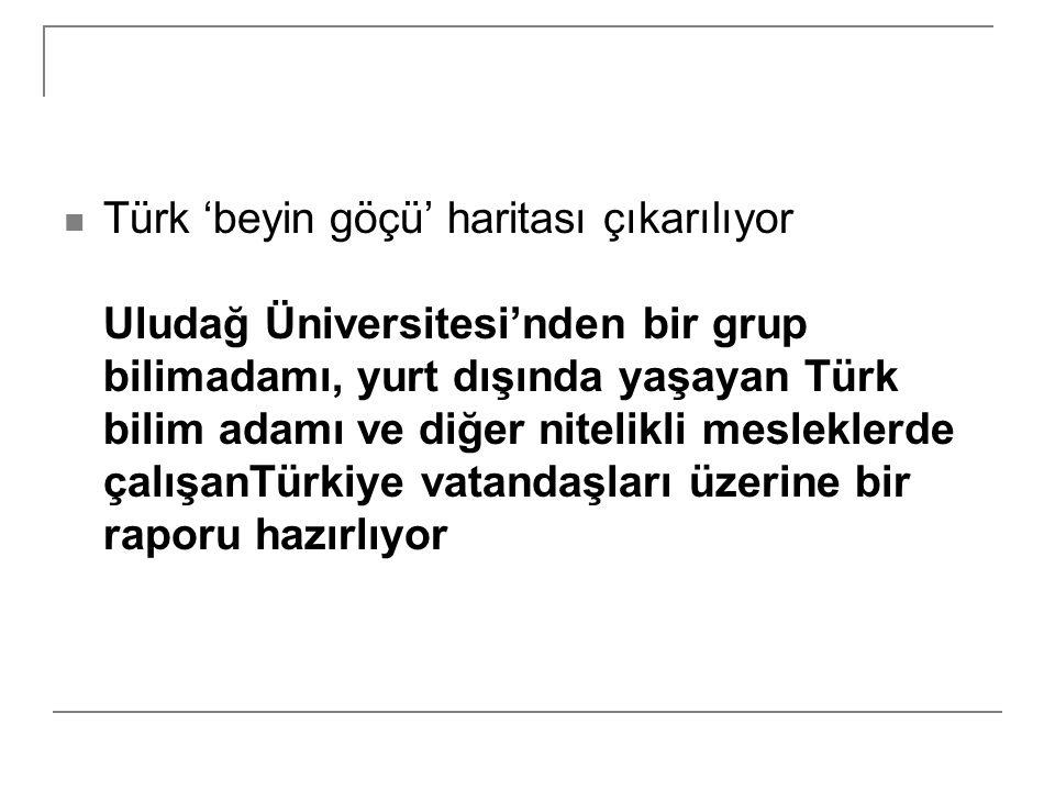 Türk 'beyin göçü' haritası çıkarılıyor Uludağ Üniversitesi'nden bir grup bilimadamı, yurt dışında yaşayan Türk bilim adamı ve diğer nitelikli mesleklerde çalışanTürkiye vatandaşları üzerine bir raporu hazırlıyor
