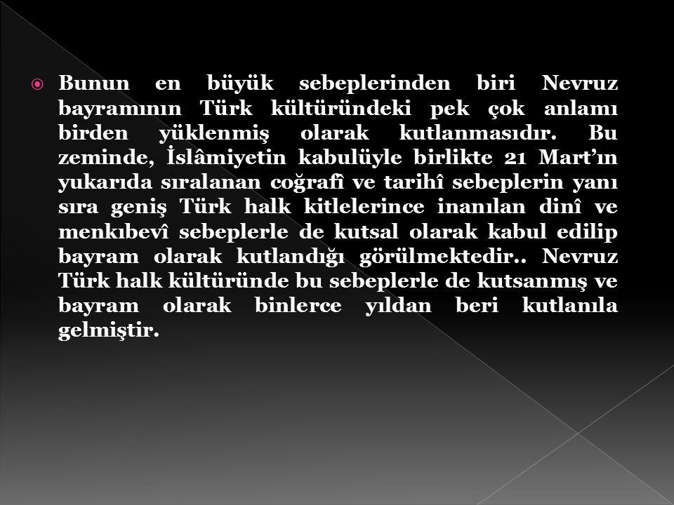 Bunun en büyük sebeplerinden biri Nevruz bayramının Türk kültüründeki pek çok anlamı birden yüklenmiş olarak kutlanmasıdır.