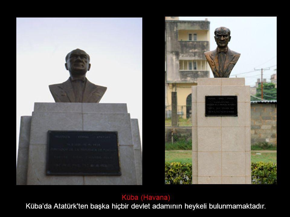 Küba (Havana) Küba'da Atatürk ten başka hiçbir devlet adamının heykeli bulunmamaktadır.