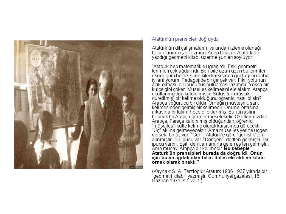 Atatürk'ün prensipleri doğruydu' Atatürk'ün dil çalışmalarını yakından izleme olanağı bulan tanınmış dil uzmanı Agop Dilaçar, Atatürk'ün yazdığı geometri kitabı üzerine şunları söylüyor: Atatürk hep matematikle uğraşırdı.