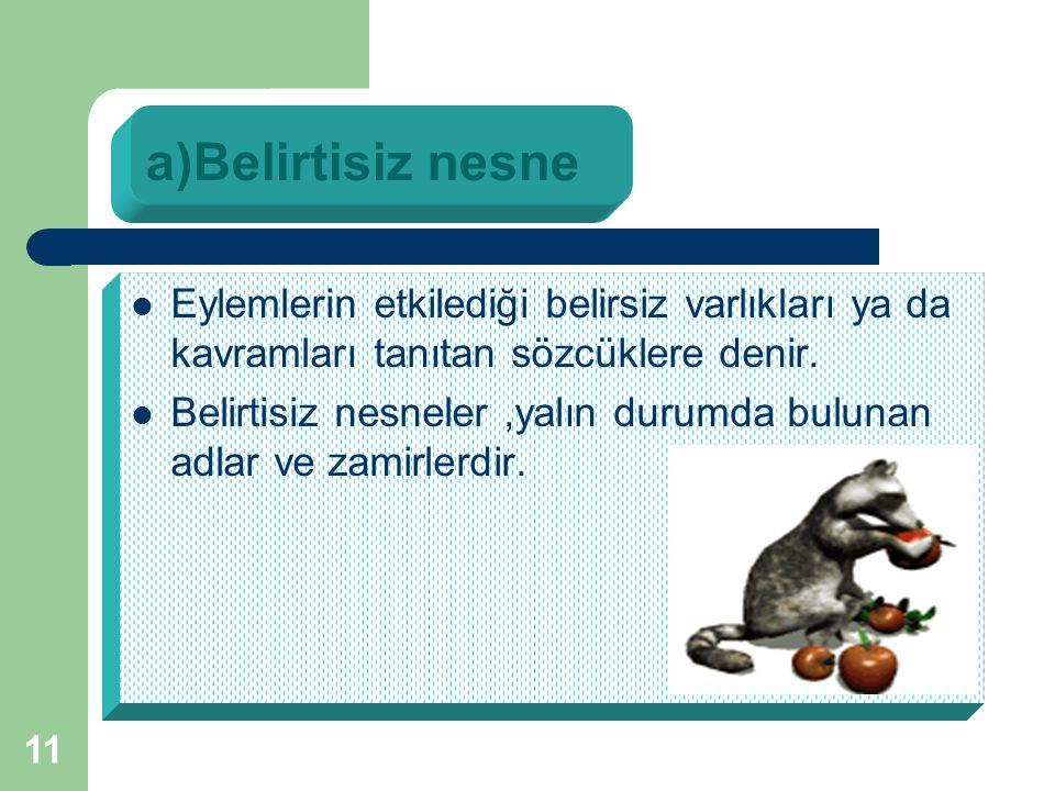 a)Belirtisiz nesne Eylemlerin etkilediği belirsiz varlıkları ya da kavramları tanıtan sözcüklere denir.