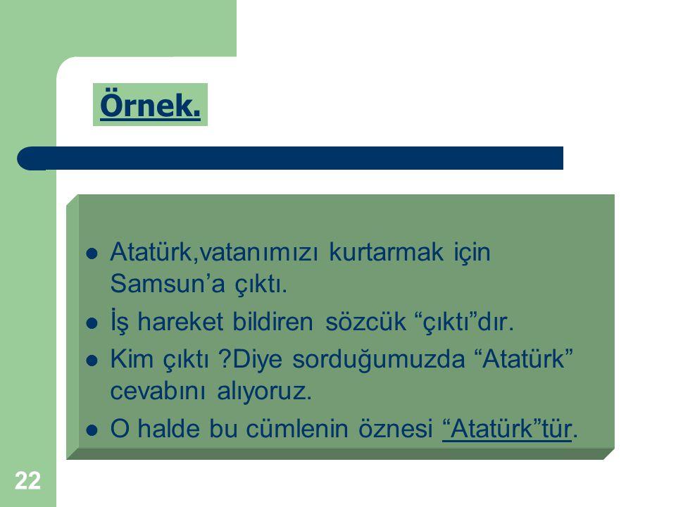 Örnek. Atatürk,vatanımızı kurtarmak için Samsun'a çıktı.