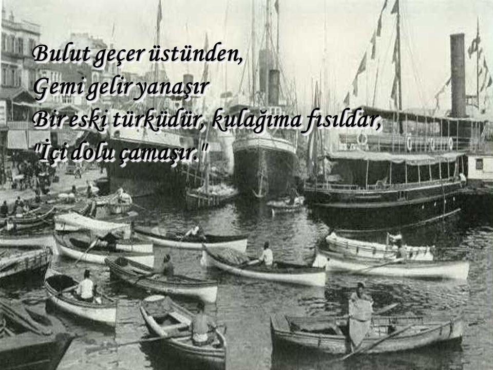 Bulut geçer üstünden, Gemi gelir yanaşır Bir eski türküdür, kulağıma fısıldar, İçi dolu çamaşır.