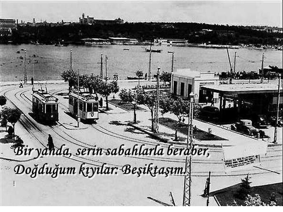 Bir yanda, serin sabahlarla beraber, Doğduğum kıyılar: Beşiktaşım. !