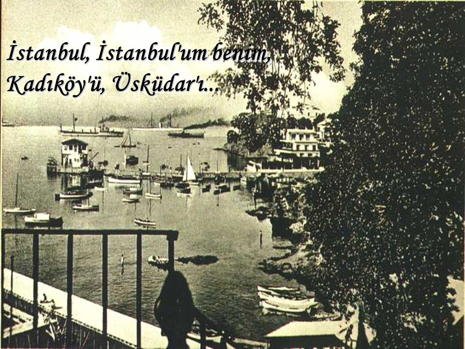 İstanbul, İstanbul um benim, Kadıköy ü, Üsküdar ı...