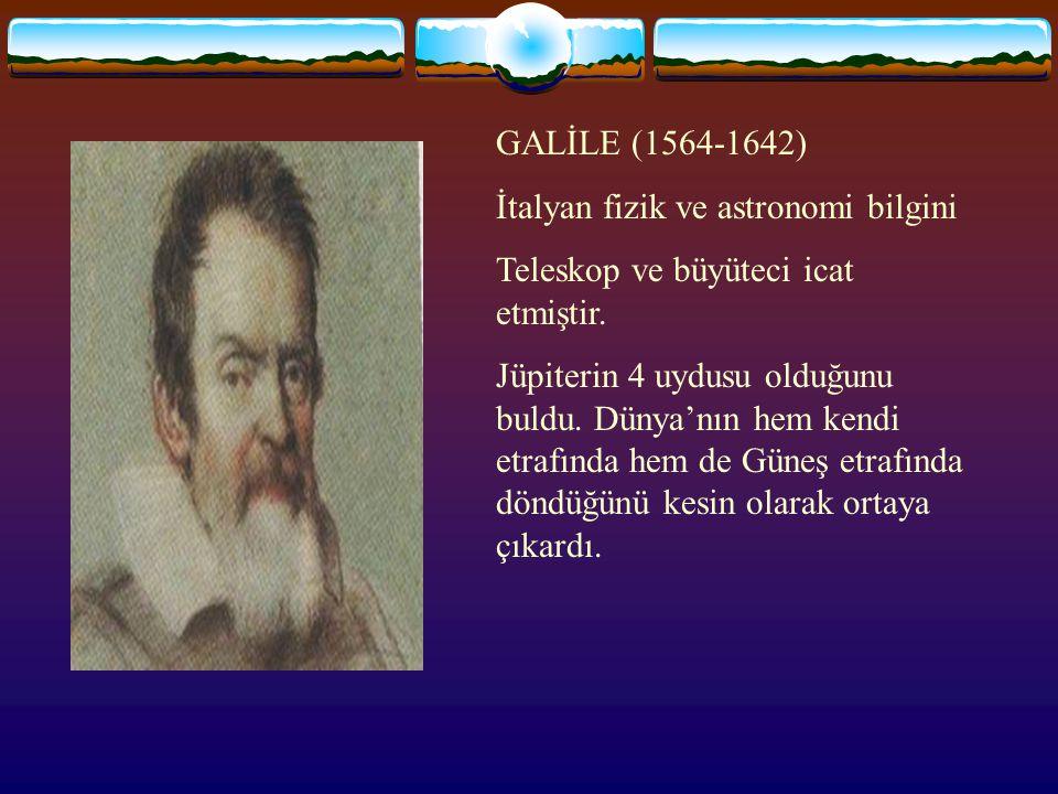 GALİLE (1564-1642) İtalyan fizik ve astronomi bilgini. Teleskop ve büyüteci icat etmiştir.