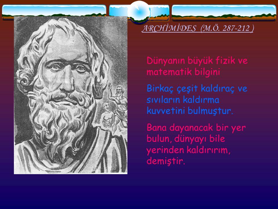 ARCHİMİDES (M.Ö. 287-212 ) Dünyanın büyük fizik ve matematik bilgini. Birkaç çeşit kaldıraç ve sıvıların kaldırma kuvvetini bulmuştur.