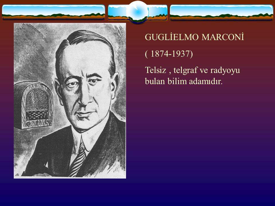 GUGLİELMO MARCONİ ( 1874-1937) Telsiz , telgraf ve radyoyu bulan bilim adamıdır.