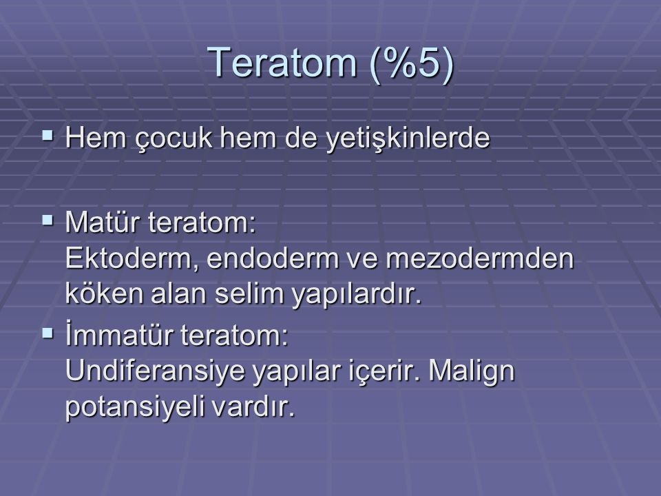 Teratom (%5) Hem çocuk hem de yetişkinlerde