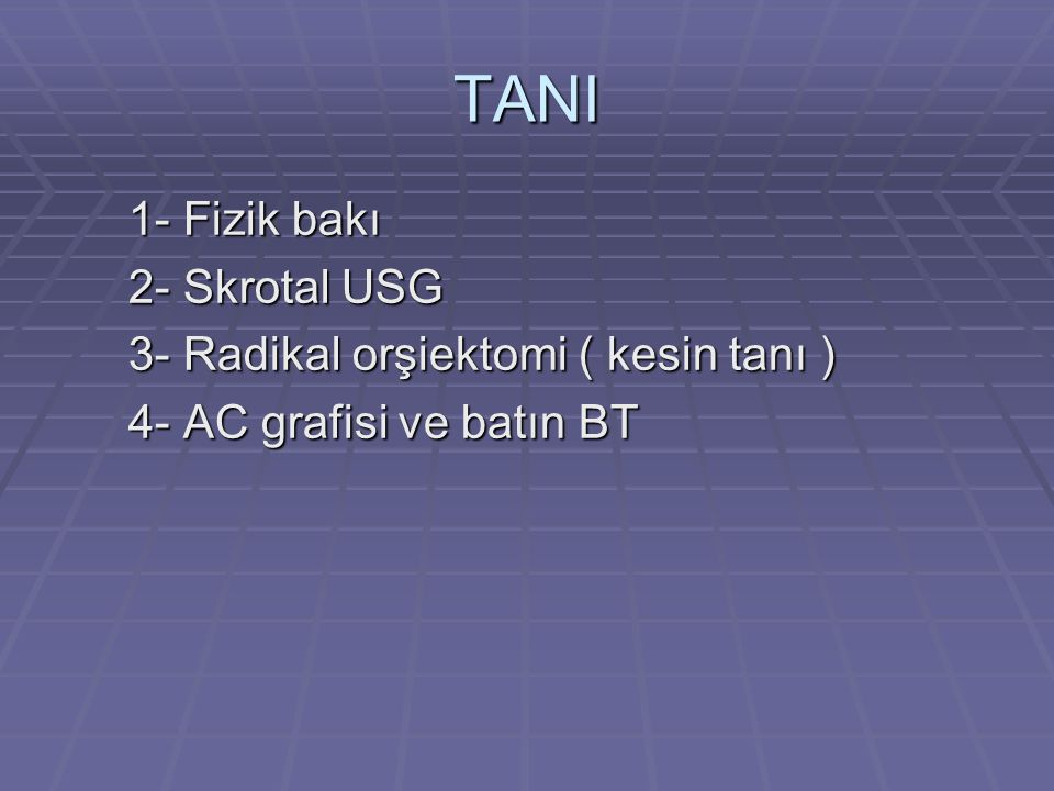 TANI 1- Fizik bakı 2- Skrotal USG 3- Radikal orşiektomi ( kesin tanı )