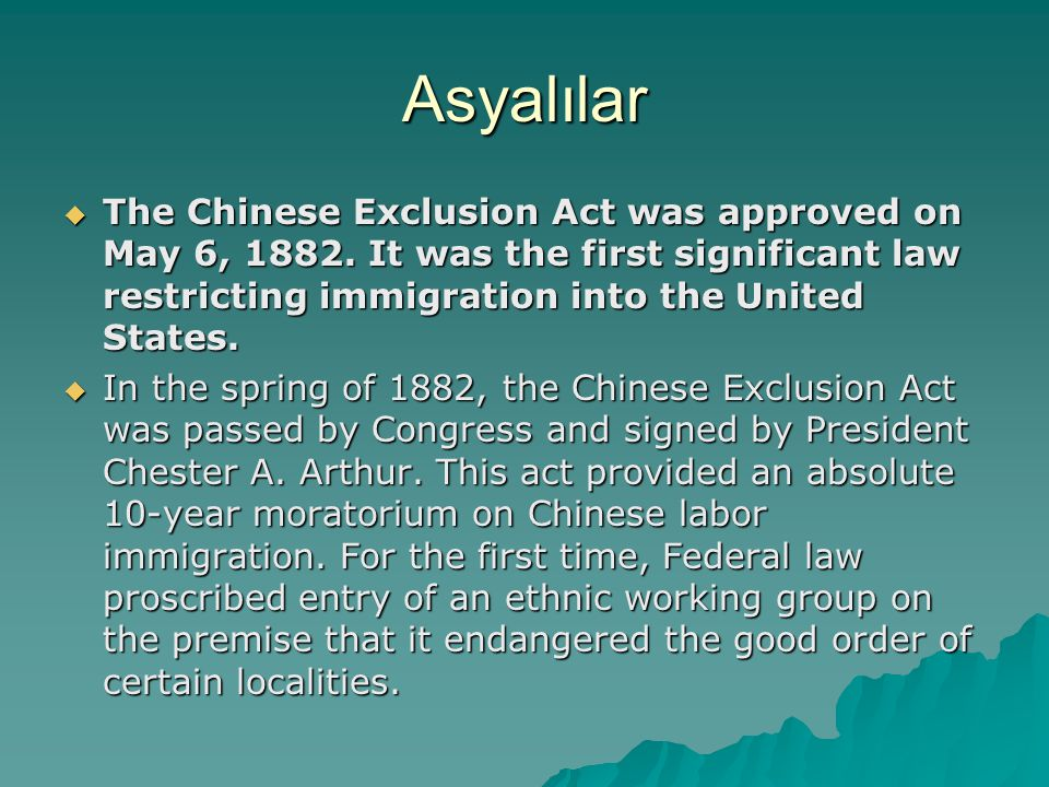 Asyalılar The Chinese Exclusion Act was approved on May 6, 1882. It was the first significant law restricting immigration into the United States.
