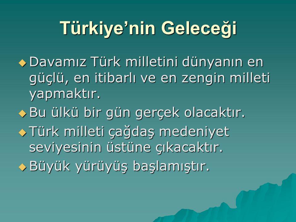 Türkiye'nin Geleceği Davamız Türk milletini dünyanın en güçlü, en itibarlı ve en zengin milleti yapmaktır.