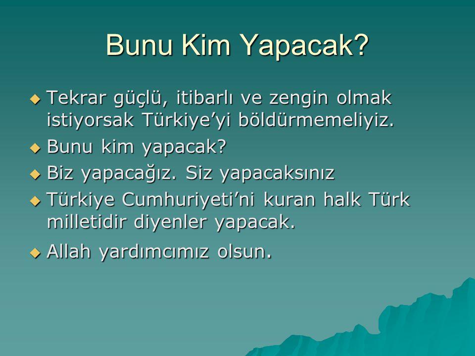Bunu Kim Yapacak Tekrar güçlü, itibarlı ve zengin olmak istiyorsak Türkiye'yi böldürmemeliyiz. Bunu kim yapacak
